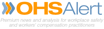OHS Alert - Premium news and analysis for workplace safety and workers' compensation practitioners